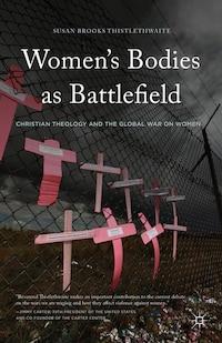 Women's Bodies As Battlefield: Christian Theology And The Global War On Women