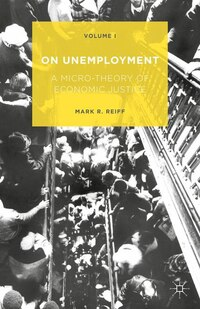 On Unemployment: A Micro-theory Of Economic Justice: Volume 1