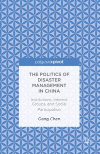 The Politics Of Disaster Management In China: Institutions, Interest Groups, And Social…