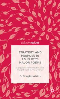 The Strategy And Purpose In T. S. Eliot's Major Poems: Language, Hermeneutics, And Ancient Truth In…