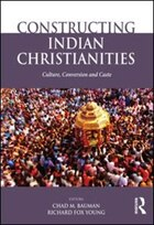 Constructing Indian Christianities: Culture, Conversion And Caste