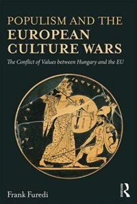 Populism And The European Culture Wars: The Conflict Of Values Between Hungary And The Eu by Frank Furedi