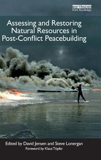Assessing And Restoring Natural Resources In Post-conflict Peacebuilding by David Jensen