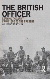 The British Officer: Leading The Army From 1660 To The Present