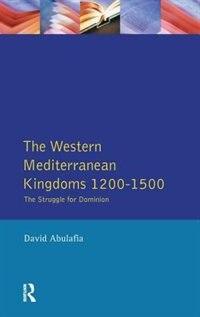 The Western Mediterranean Kingdoms: The Struggle For Dominion, 1200-1500 by David S H Abulafia