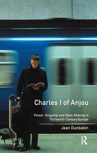 Charles I Of Anjou: Power, Kingship And State-making In Thirteenth-century Europe