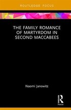 The Family Romance Of Martyrdom In Second Maccabees: The Family Romance Of Maccabean Martyrdom