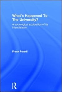 What's Happened To The University?: A Sociological Exploration Of Its Infantilisation by Frank Furedi