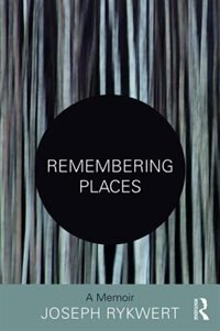 Remembering Places: The Autobiography Of Joseph Rykwert