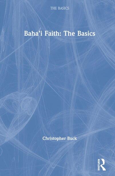 Baha'i Faith: The Basics by Christopher Buck