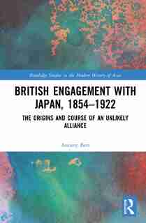 British Engagement With Japan, 1854-1922: The Origins And Course Of An Unlikely Alliance by Antony Best