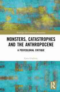Monsters, Catastrophes And The Anthropocene: A Postcolonial Critique by Gaia Giuliani