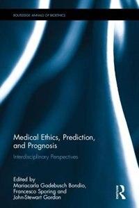 Medical Ethics, Prediction, And Prognosis: Interdisciplinary Perspectives by Mariacarla Gadebusch Bondio