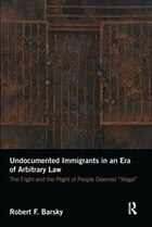 Undocumented Immigrants In An Era Of Arbitrary Law: The Flight And The Plight Of People Deemed…
