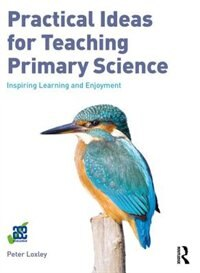 Practical Ideas For Teaching Primary Science: Inspiring Learning And Enjoyment