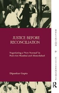 Justice Before Reconciliation: Negotiating A ¿new Normal¿ In Post-riot Mumbai And Ahmedabad