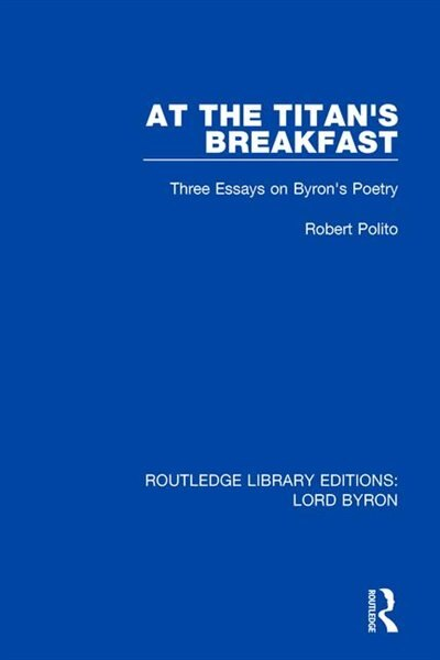 At The Titan's Breakfast: Three Essays On Byron's Poetry by Robert Polito