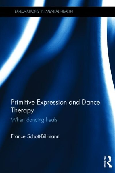 Primitive Expression And Dance Therapy: When Dancing Heals by France Schott-billmann