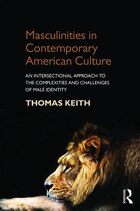 Masculinities In Contemporary American Culture: An Intersectional Approach To The Complexities And…