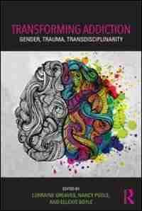 Transforming Addiction: Gender, Trauma, Transdisciplinarity by Lorraine Greaves