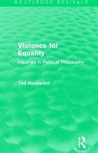 Violence For Equality (routledge Revivals): Inquiries In Political Philosophy