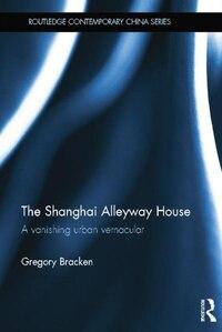 The Shanghai Alleyway House: A Vanishing Urban Vernacular