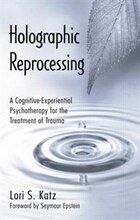 Holographic Reprocessing: A Cognitive-experiential Psychotherapy For The Treatment Of Trauma