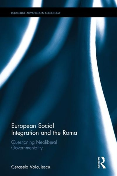 European Social Integration And The Roma: Questioning Neoliberal Governmentality by Cerasela Voiculescu