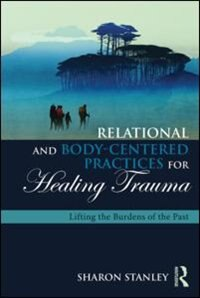 Relational And Body-centered Practices For Healing Trauma: Lifting The Burdens Of The Past by Sharon Stanley