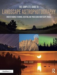 The Complete Guide To Landscape Astrophotography: Understanding, Planning, Creating, And Processing…