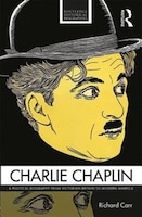 Charlie Chaplin: A Political Biography From Victorian Britain To Modern America