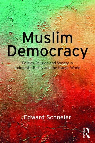 Muslim Democracy: Politics, Religion And Society In Indonesia, Turkey And The Islamic World by Edward Schneier