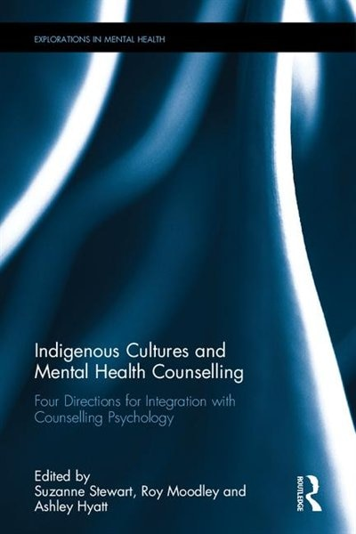 Indigenous Cultures And Mental Health Counselling: Four Directions For Integration With Counselling Psychology by Suzanne L. Stewart