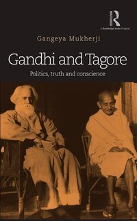 Gandhi And Tagore: Politics, Truth And Conscience
