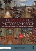 The Anti-hdr Hdr Photography Book: A Guide To Photorealistic Hdr And Image Blending