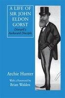 A Life Of Sir John Eldon Gorst: Disraeli's Awkward Disciple