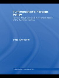 Turkmenistan¿s Foreign Policy: Positive Neutrality And The Consolidation Of The Turkmen Regime