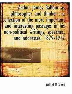 Arthur James Balfour As Philosopher And Thinker: A Collection Of The More Important And Interesting Passages In His Non-political Writings, Speeches by Wilfrid M Short