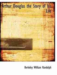 Arthur Douglas The Story Of His Life by Berkeley William Randolph