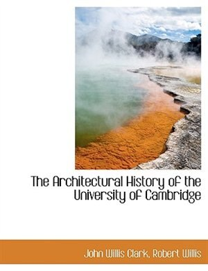 The Architectural History Of The University Of Cambridge by John Willis Clark