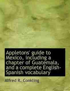 Appletons' Guide To Mexico, Including A Chapter Of Guatemala, And A Complete English-spanish Vocabulary by Alfred R. Conkling