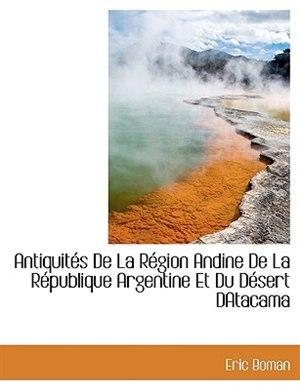 Antiquités De  La Région Andine De La République Argentine Et Du Désert Datacama by Eric Boman