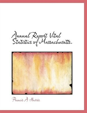 Annual Report Vital Statistics Of Massachusetts. by Francis A Harris