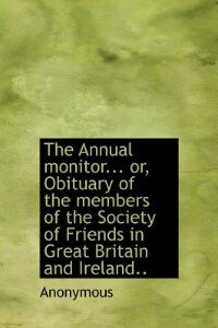 The Annual Monitor... Or, Obituary Of The Members Of The Society Of Friends In Great Britain And Ireland.. by Anonymous