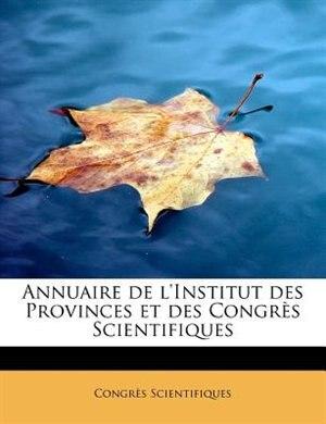 Annuaire De L'institut Des Provinces Et Des Congrès Scientifiques by Congrès Scientifiques