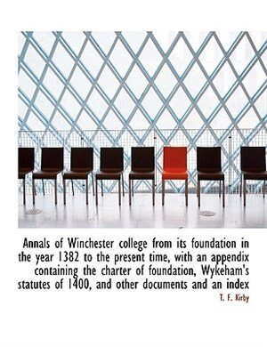 Annals Of Winchester College From Its Foundation In The Year 1382 To The Present Time, With An Appendix Containing The Charter Of Foundation, Wykeham's Statutes Of 1400, And Other Documents And An Index by T. F. Kirby