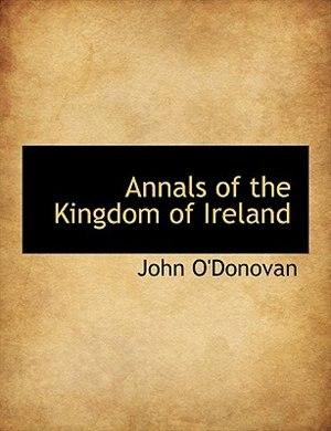 Annals Of The Kingdom Of Ireland by John O'Donovan