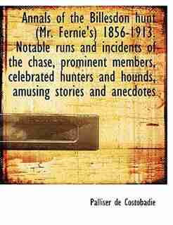 Annals Of The Billesdon Hunt (mr. Fernie's) 1856-1913. Notable Runs And Incidents Of The Chase, Prominent Members, Celebrated Hunters And Hounds, Amusing Stories And Anecdotes by Palliser De Costobadie