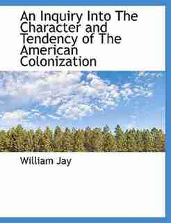 An Inquiry Into The Character and Tendency of The American Colonization by William Jay