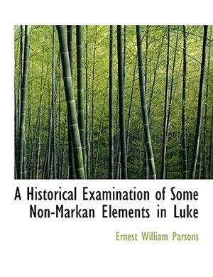 A Historical Examination Of Some Non-markan Elements In Luke by Ernest William Parsons